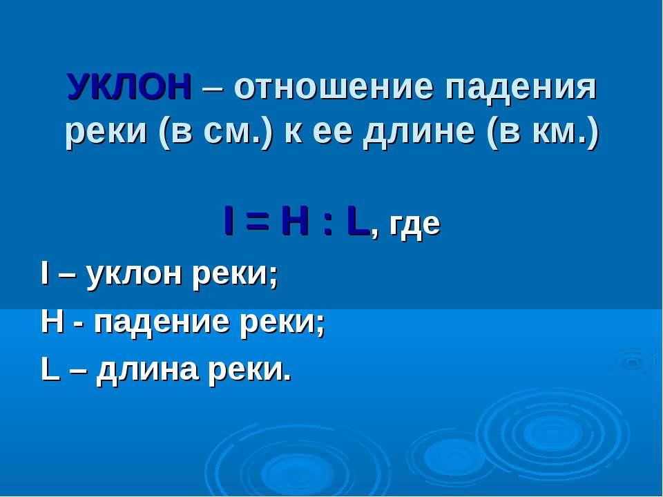 УКЛОН – отношение падения реки (в см.) к ее длине (в км.) I = H : L, где I – ...