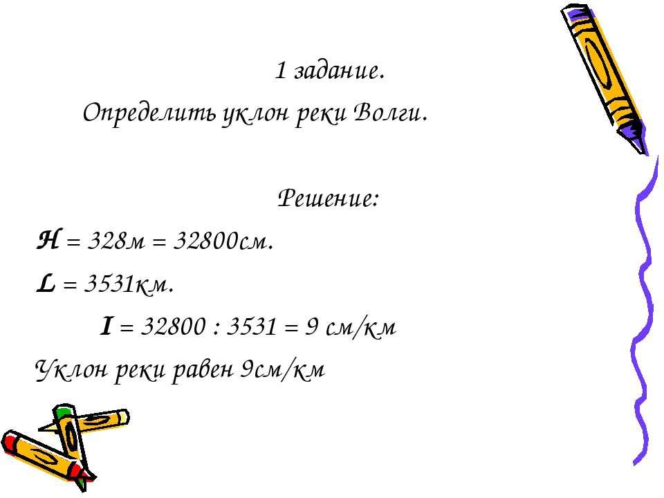 1 задание. Определить уклон реки Волги. Решение: Н = 328м = 32800см. L = 3531...