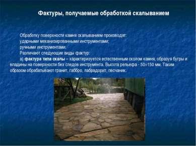 Фактуры, получаемые обработкой скалыванием Обработку поверхности камня скалыв...