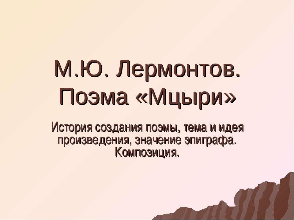 М.Ю. Лермонтов. Поэма «Мцыри» История создания поэмы, тема и идея произведени...