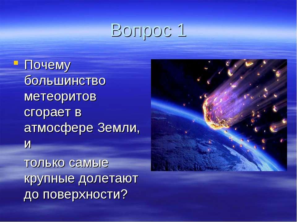 Вопрос 1 Почему большинство метеоритов сгорает в атмосфере Земли, и только са...