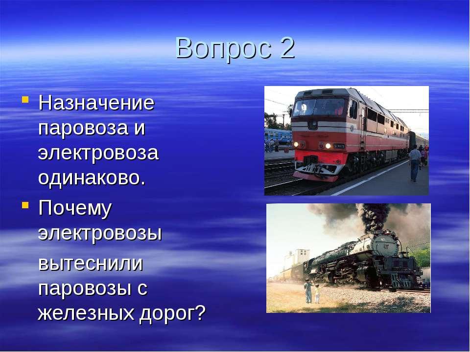 Вопрос 2 Назначение паровоза и электровоза одинаково. Почему электровозы выте...