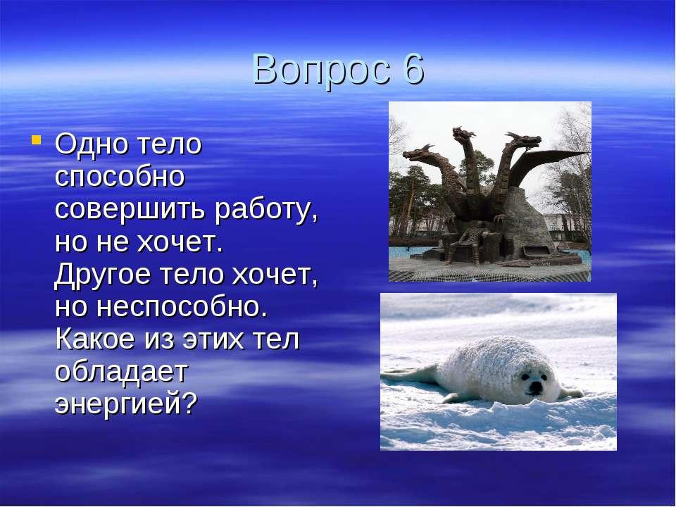 Вопрос 6 Одно тело способно совершить работу, но не хочет. Другое тело хочет,...