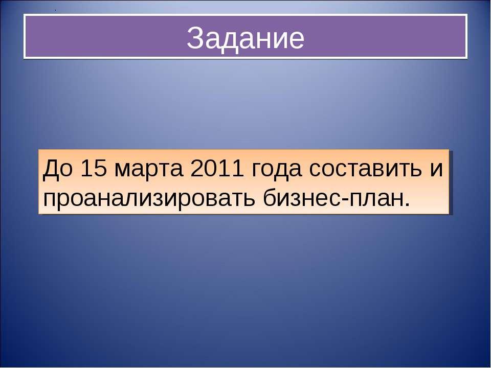 Задание До 15 марта 2011 года составить и проанализировать бизнес-план. .