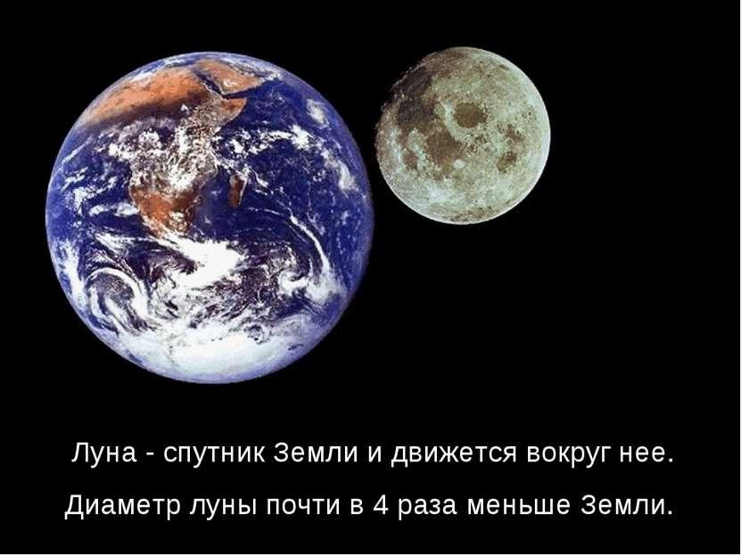 Луна - спутник Земли и движется вокруг нее. Диаметр луны почти в 4 раза меньш...
