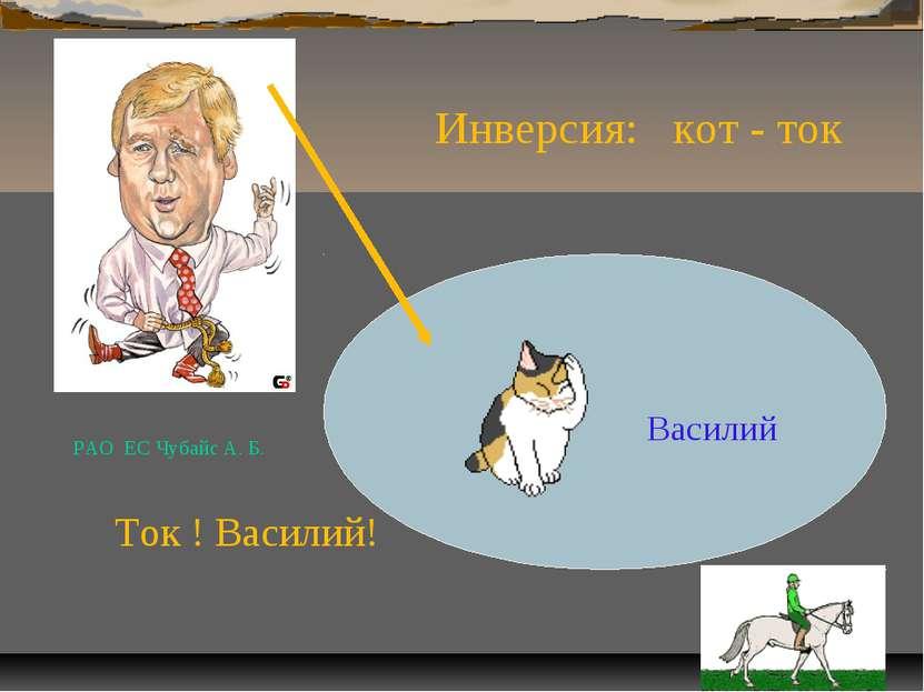 Василий Ток ! Василий! Инверсия: кот - ток РАО ЕС Чубайс А. Б.
