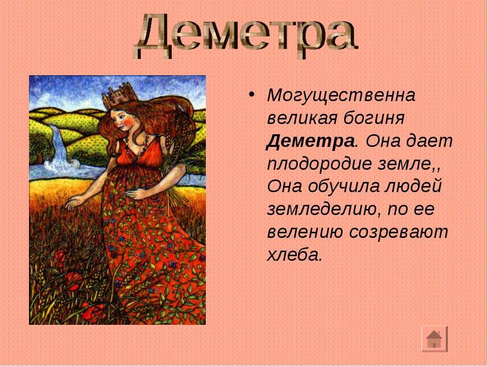 Могущественна великая богиня Деметра. Она дает плодородие земле,, Она обучила...