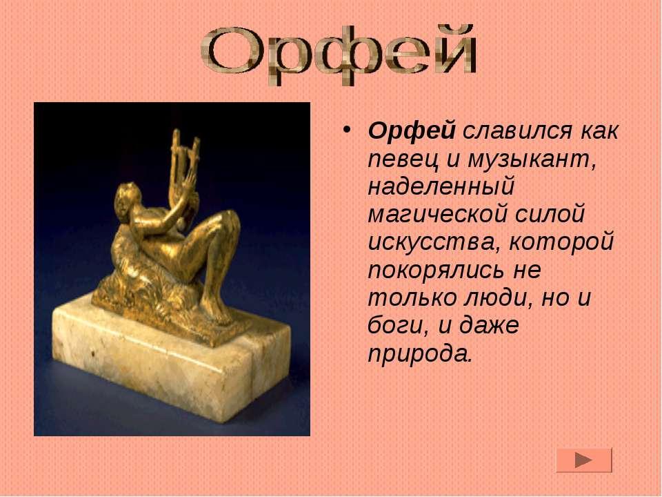 Орфей славился как певец и музыкант, наделенный магической силой искусства, к...