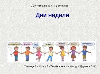 Дни недели Ученица 2 класса «В» Ткачёва Анастасия ( рук. Дурнева Е.Н.) МОУ ги...