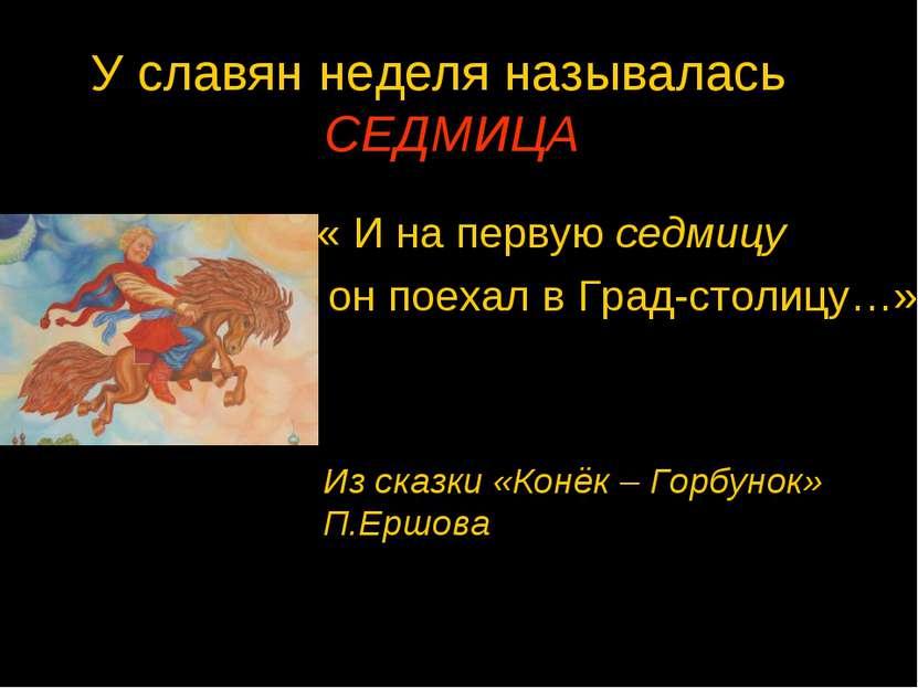 У славян неделя называлась СЕДМИЦА « И на первую седмицу он поехал в Град-сто...