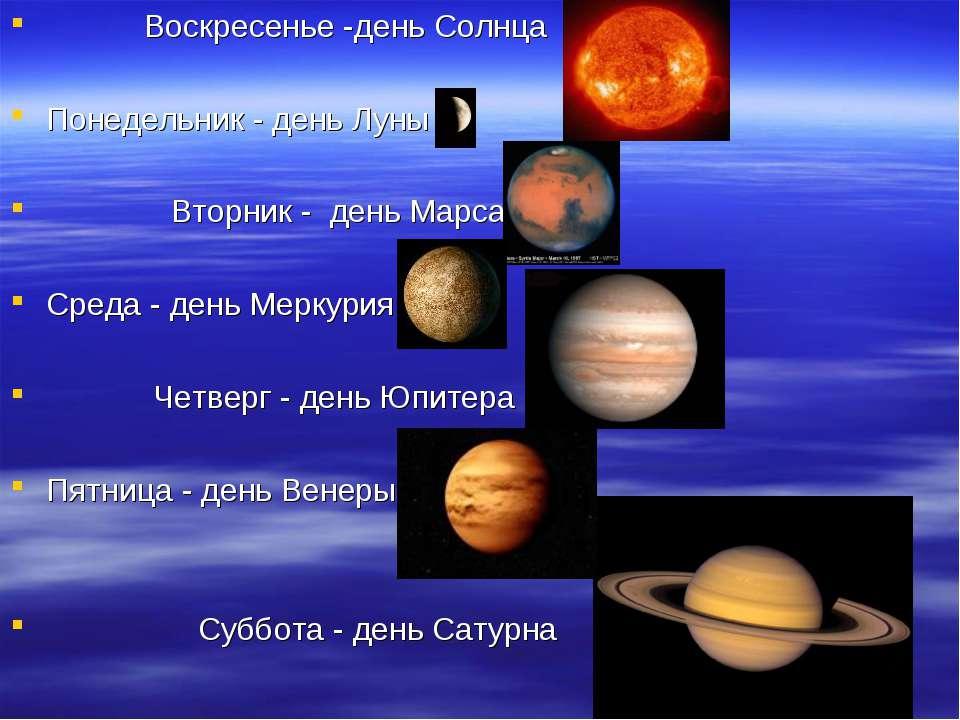 Воскресенье -день Солнца Понедельник - день Луны Вторник - день Марса Среда -...