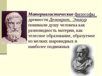 Материалистические философы древности Демокрит, Эпикур понимали душу человека...