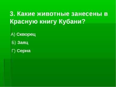 3. Какие животные занесены в Красную книгу Кубани? А) Скворец Б) Заяц Г) Серна
