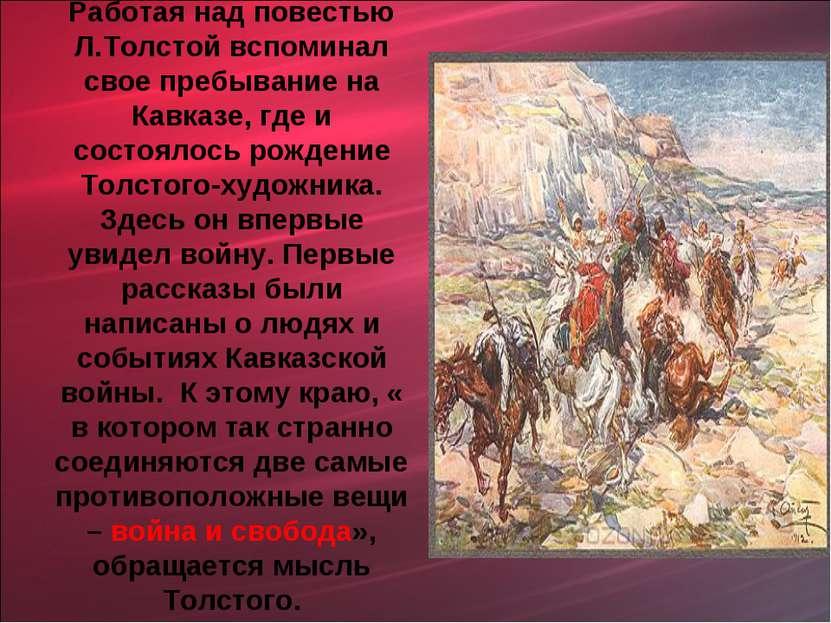 Работая над повестью Л.Толстой вспоминал свое пребывание на Кавказе, где и со...