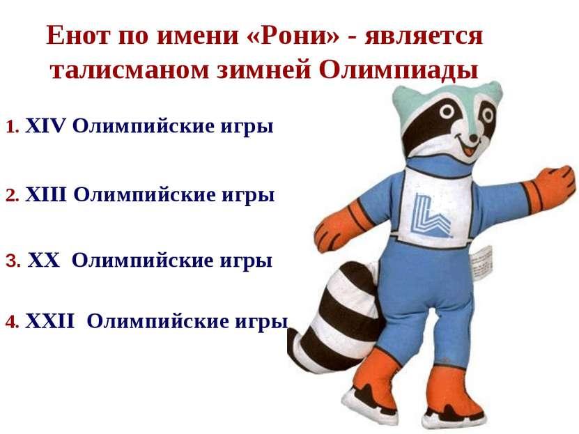 2. XIII Олимпийские игры Енот по имени «Рони» - является талисманом зимней Ол...