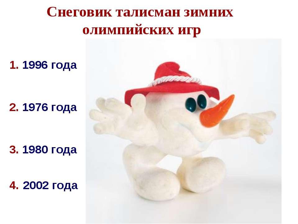 3. 1980 года 2. 1976 года Снеговик талисман зимних олимпийских игр 4. 2002 го...