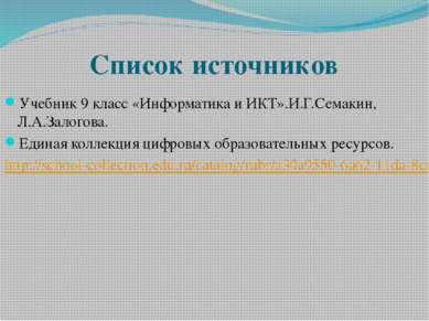 Список источников Учебник 9 класс «Информатика и ИКТ».И.Г.Семакин, Л.А.Залого...