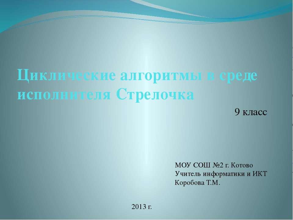 Циклические алгоритмы в среде исполнителя Стрелочка 9 класс МОУ СОШ №2 г. Кот...