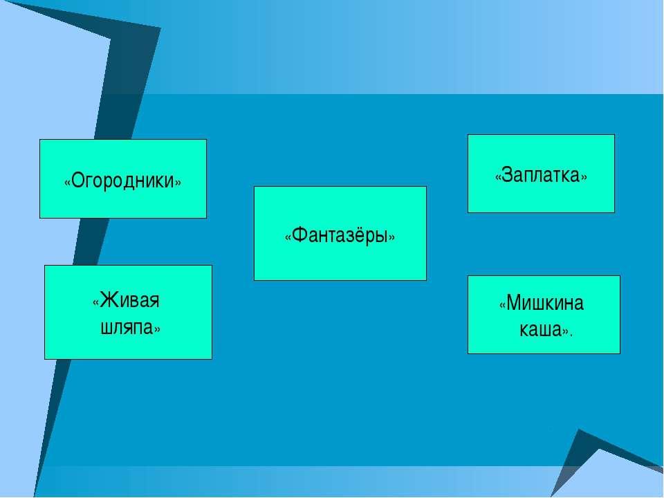 «Огородники» «Живая шляпа» «Фантазёры» «Заплатка» «Мишкина каша».