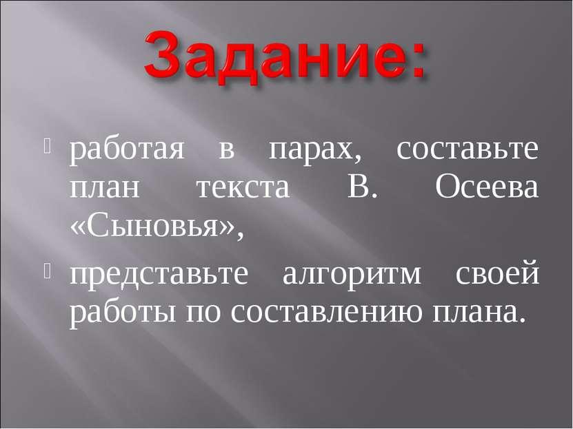 работая в парах, составьте план текста В. Осеева «Сыновья», представьте алгор...