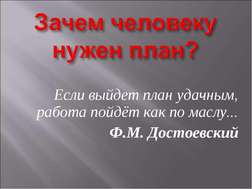 Если выйдет план удачным, работа пойдёт как по маслу... Ф.М. Достоевский