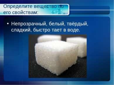 Определите вещество по его свойствам: Непрозрачный, белый, твёрдый, сладкий, ...