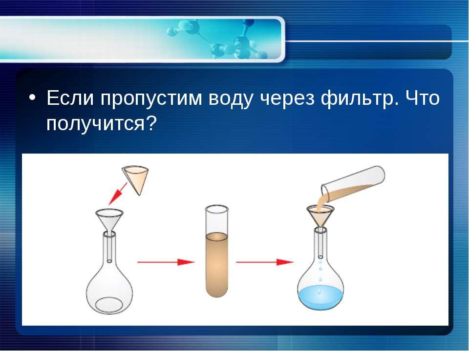 Если пропустим воду через фильтр. Что получится?