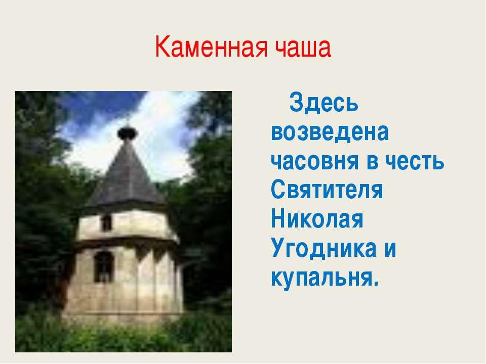 Каменная чаша Здесь возведена часовня в честь Святителя Николая Угодника и ку...