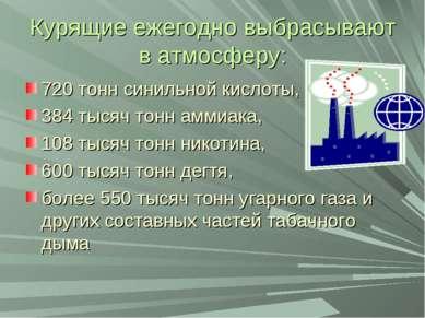Курящие ежегодно выбрасывают в атмосферу: 720 тонн синильной кислоты, 384 тыс...