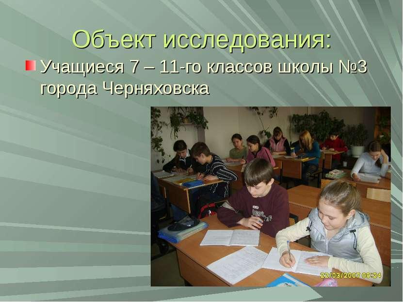 Объект исследования: Учащиеся 7 – 11-го классов школы №3 города Черняховска