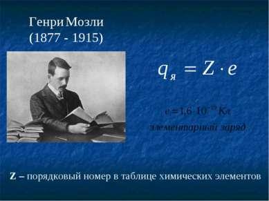 Генри Мозли (1877 - 1915) Z – порядковый номер в таблице химических элементов