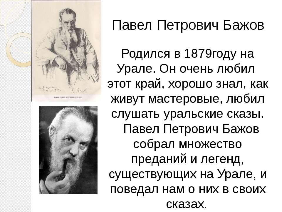 Павел Петрович Бажов Родился в 1879году на Урале. Он очень любил этот край, х...