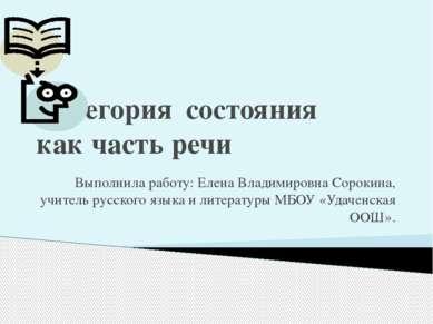 Категория состояния как часть речи Выполнила работу: Елена Владимировна Сорок...