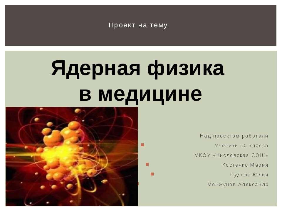 Над проектом работали Ученики 10 класса МКОУ «Кисловская СОШ» Костенко Мария ...