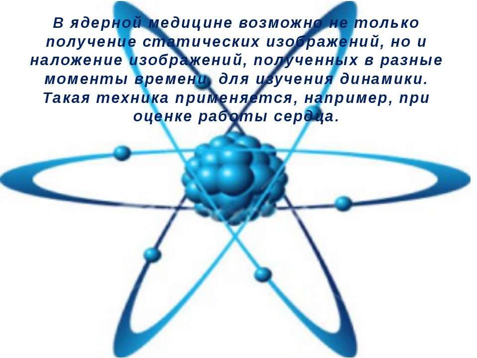 В ядерной медицине возможно не только получение статических изображений, но и...
