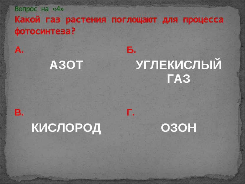 А. АЗОТ Б. УГЛЕКИСЛЫЙ ГАЗ В. КИСЛОРОД Г. ОЗОН
