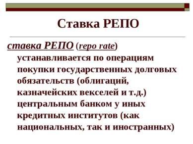 Ставка РЕПО ставка РЕПО (repo rate) устанавливается по операциям покупки госу...