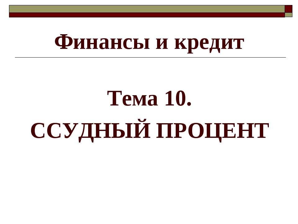 Финансы и кредит Тема 10. ССУДНЫЙ ПРОЦЕНТ