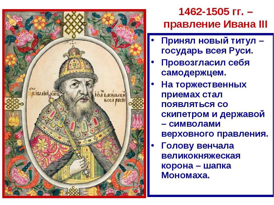 1462-1505 гг. – правление Ивана III Принял новый титул – государь всея Руси. ...