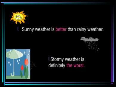 Sunny weather is better than rainy weather. Stormy weather is definitely the ...
