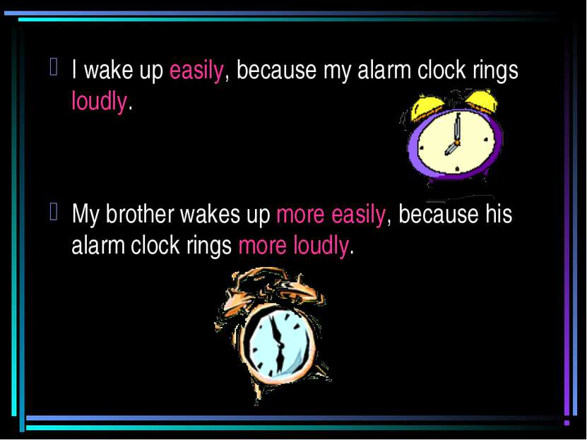 I wake up easily, because my alarm clock rings loudly. My brother wakes up mo...