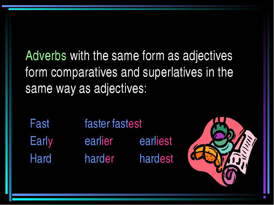 Adverbs with the same form as adjectives form comparatives and superlatives i...