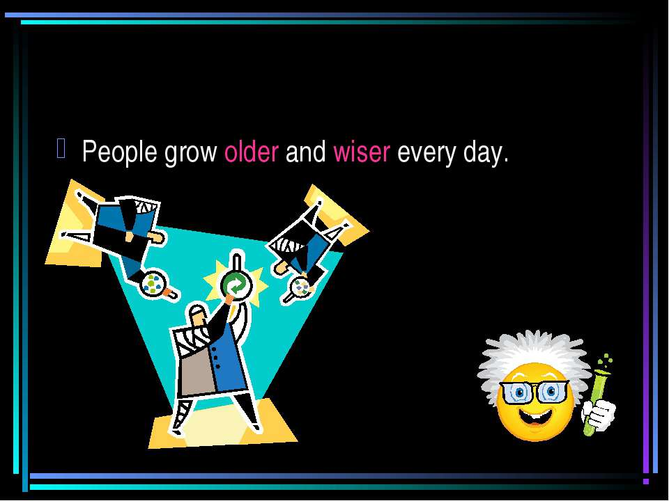 People grow older and wiser every day.