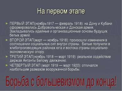 На первом этапе ПЕРВЫЙ ЭТАП(ноябрь1917 — февраль 1918): на Дону и Кубани сфор...