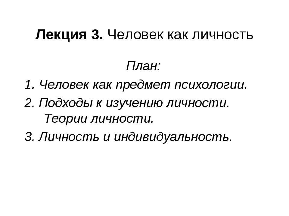 Лекция 3. Человек как личность План: 1. Человек как предмет психологии. 2. По...