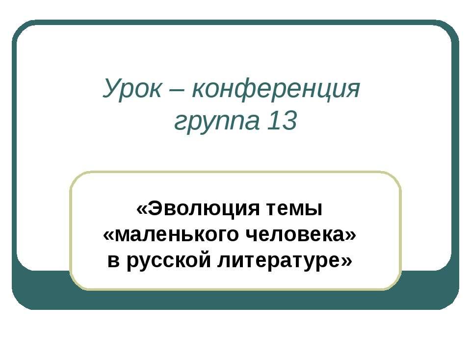 Урок – конференция группа 13 «Эволюция темы «маленького человека» в русской л...