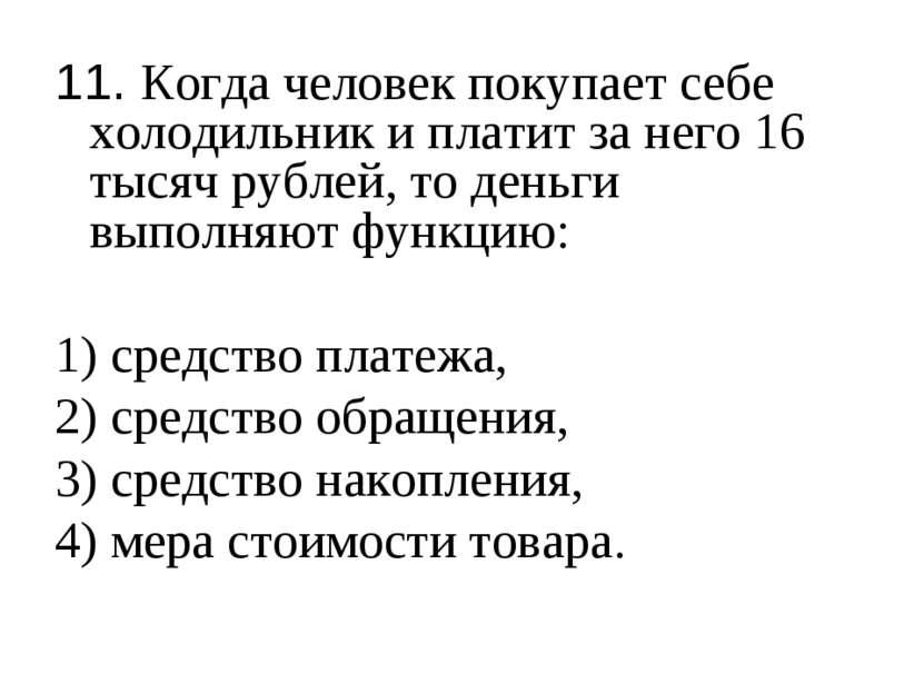 11. Когда человек покупает себе холодильник и платит за него 16 тысяч рублей,...