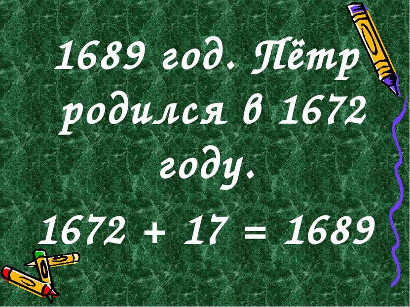 1689 год. Пётр родился в 1672 году. 1672 + 17 = 1689