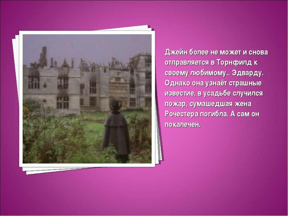 Джейн более не может и снова отправляется в Торнфилд к своему любимому.. Эдва...
