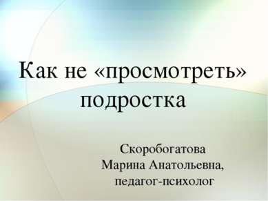 Как не «просмотреть» подростка Скоробогатова Марина Анатольевна, педагог-псих...